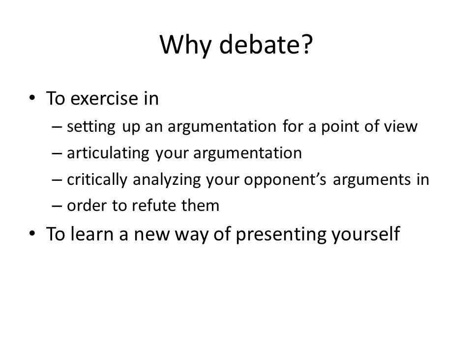 Why debate? To exercise in – setting up an argumentation for a point of view – articulating your argumentation – critically analyzing your opponent's