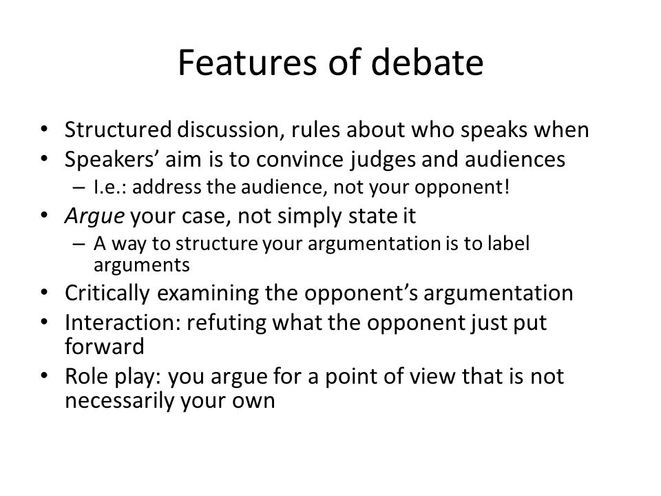 Features of debate Structured discussion, rules about who speaks when Speakers' aim is to convince judges and audiences – I.e.: address the audience, not your opponent.