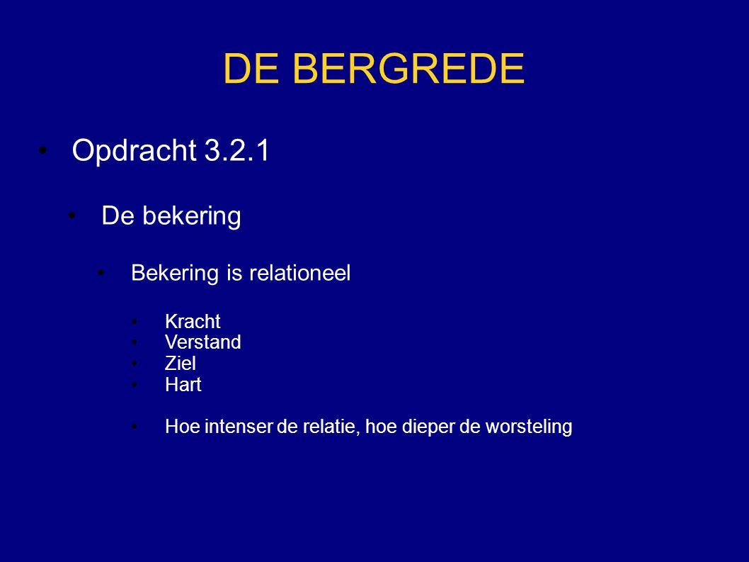 DE BERGREDE Opdracht 3.2.1 De bekering Bekering is relationeel Kracht Verstand Ziel Hart Hoe intenser de relatie, hoe dieper de worsteling