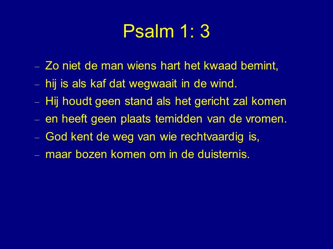 Psalm 1: 3  Zo niet de man wiens hart het kwaad bemint,  hij is als kaf dat wegwaait in de wind.