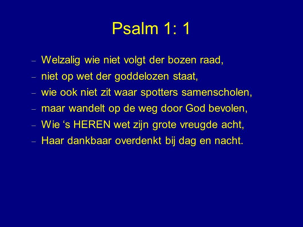 Psalm 1: 1  Welzalig wie niet volgt der bozen raad,  niet op wet der goddelozen staat,  wie ook niet zit waar spotters samenscholen,  maar wandelt op de weg door God bevolen,  Wie 's HEREN wet zijn grote vreugde acht,  Haar dankbaar overdenkt bij dag en nacht.