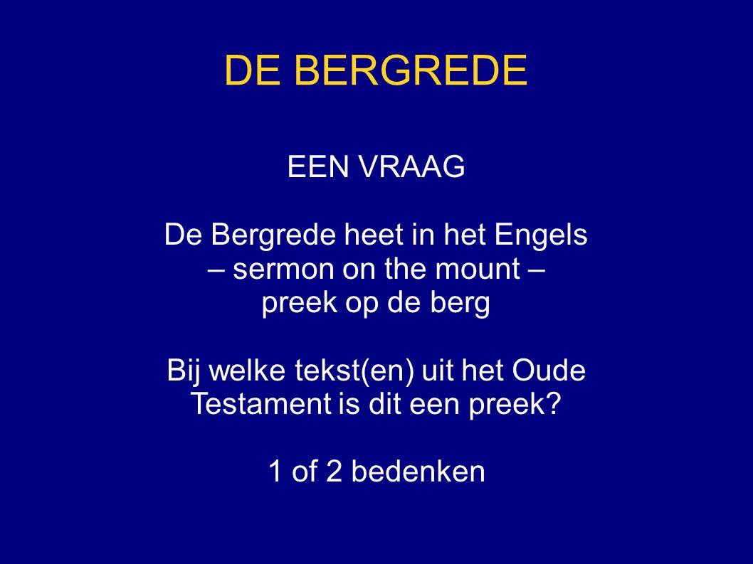 DE BERGREDE EEN VRAAG De Bergrede heet in het Engels – sermon on the mount – preek op de berg Bij welke tekst(en) uit het Oude Testament is dit een preek.