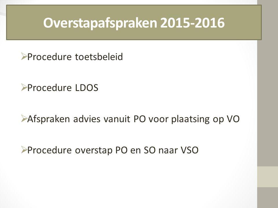 Overstapafspraken 2015-2016  Procedure toetsbeleid  Procedure LDOS  Afspraken advies vanuit PO voor plaatsing op VO  Procedure overstap PO en SO n