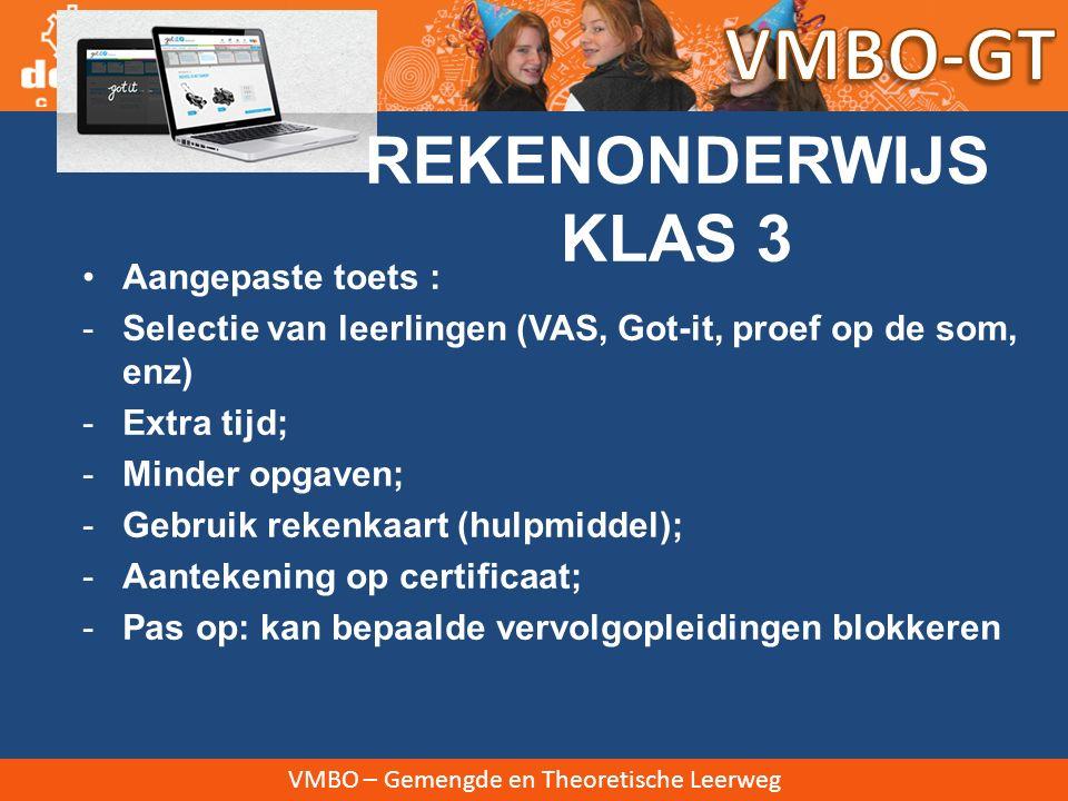 VMBO – Gemengde en Theoretische Leerweg REKENONDERWIJS KLAS 3 1 uur per week rekenles  Got-it (meekijken gewenst!) Hulples voor uitvallers (incidenteel) In januari deelname proef op som Selectie: reguliere of aangepaste toets Landelijke rekentoets 1e afname maart, 2 e afname juni (in klas 4 nog 2 kansen)
