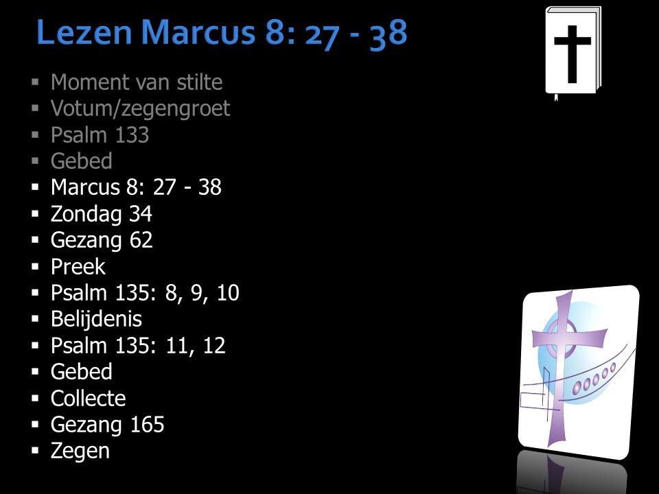 Lezen Marcus 8: 27 - 38  Moment van stilte  Votum/zegengroet  Psalm 133  Gebed  Marcus 8: 27 - 38  Zondag 34  Gezang 62  Preek  Psalm 135: 8, 9, 10  Belijdenis  Psalm 135: 11, 12  Gebed  Collecte  Gezang 165  Zegen