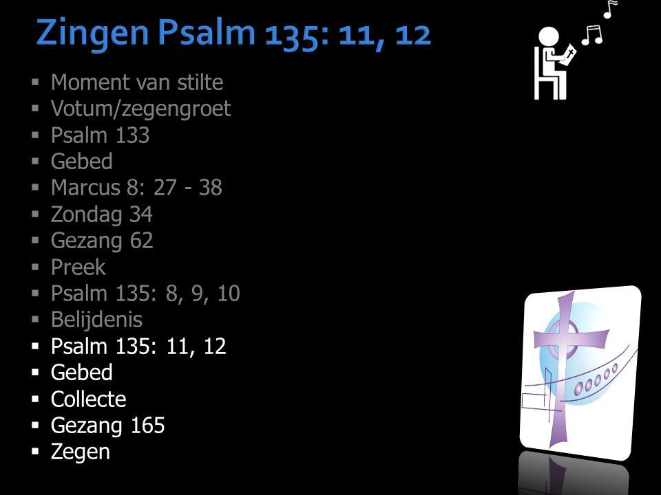 Zingen Psalm 135: 11, 12  Moment van stilte  Votum/zegengroet  Psalm 133  Gebed  Marcus 8: 27 - 38  Zondag 34  Gezang 62  Preek  Psalm 135: 8, 9, 10  Belijdenis  Psalm 135: 11, 12  Gebed  Collecte  Gezang 165  Zegen