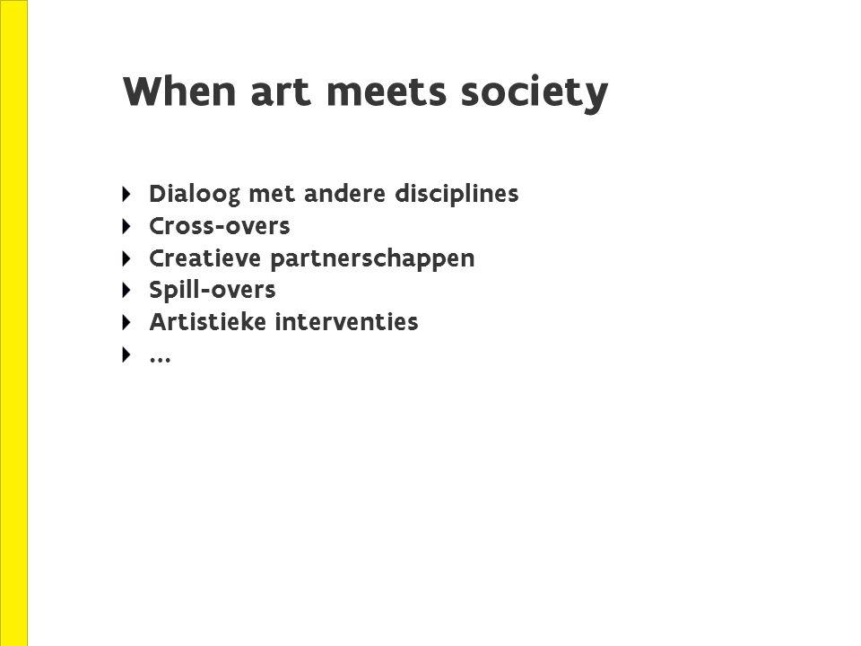 When art meets society Dialoog met andere disciplines Cross-overs Creatieve partnerschappen Spill-overs Artistieke interventies …