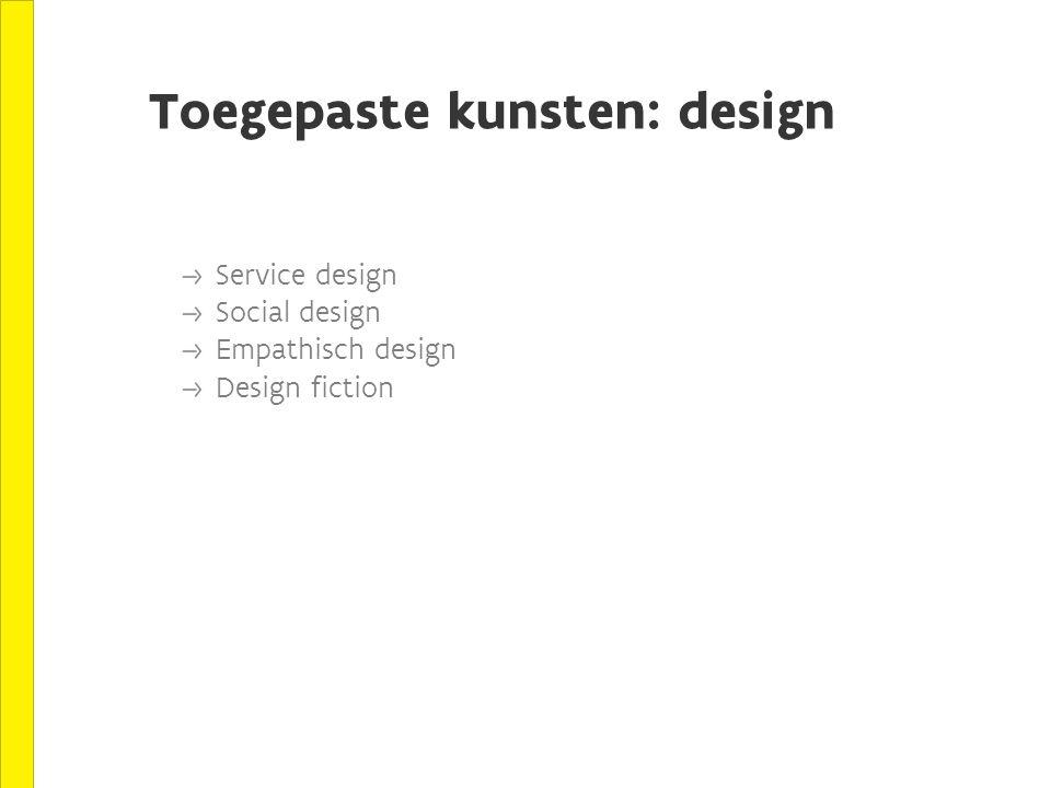 Toegepaste kunsten: design Service design Social design Empathisch design Design fiction