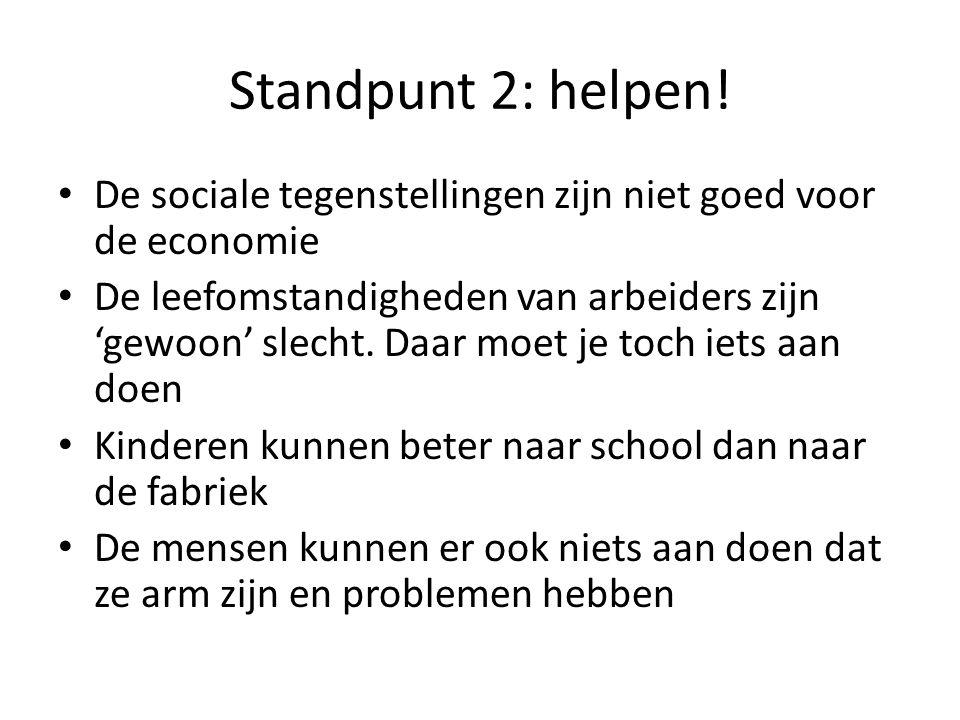 Standpunt 2: helpen! De sociale tegenstellingen zijn niet goed voor de economie De leefomstandigheden van arbeiders zijn 'gewoon' slecht. Daar moet je