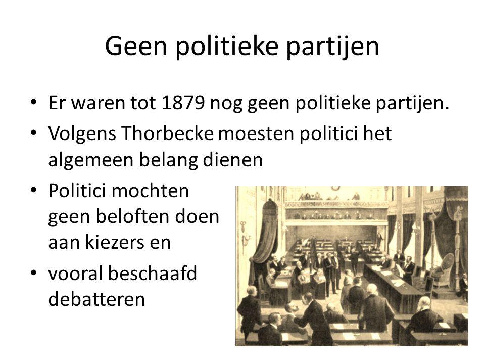 Geen politieke partijen Er waren tot 1879 nog geen politieke partijen. Volgens Thorbecke moesten politici het algemeen belang dienen Politici mochten