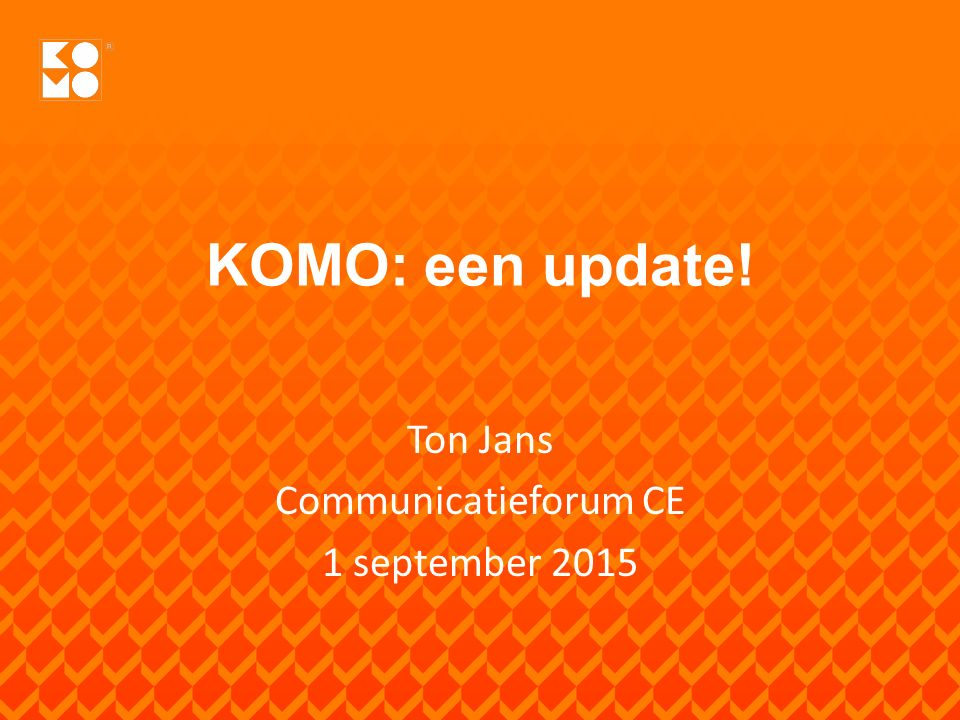KOMO: een update! Ton Jans Communicatieforum CE 1 september 2015