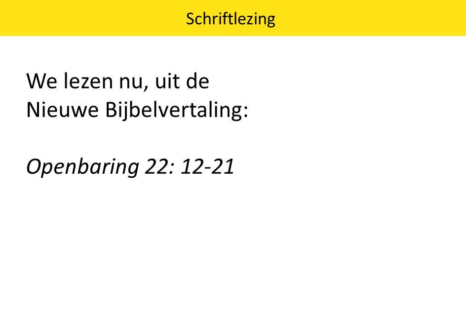 We lezen nu, uit de Nieuwe Bijbelvertaling: Openbaring 22: 12-21 Schriftlezing