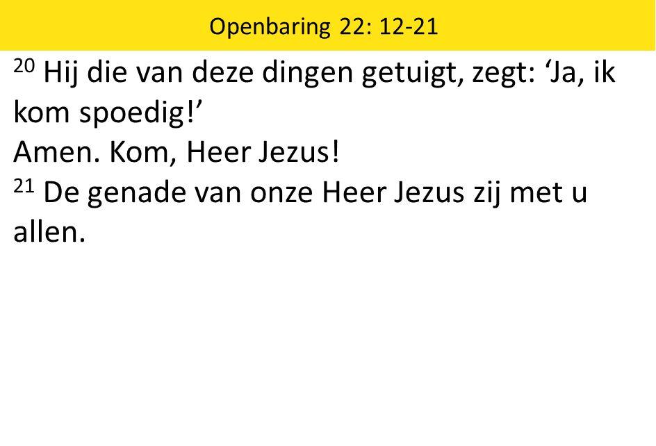 20 Hij die van deze dingen getuigt, zegt: 'Ja, ik kom spoedig!' Amen. Kom, Heer Jezus! 21 De genade van onze Heer Jezus zij met u allen. Openbaring 22
