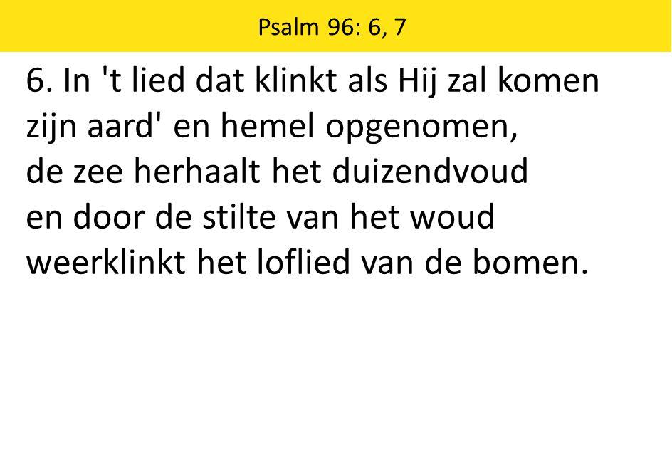 Zingende Gezegend 185 Psalm 96: 6, 7 6. In 't lied dat klinkt als Hij zal komen zijn aard' en hemel opgenomen, de zee herhaalt het duizendvoud en door