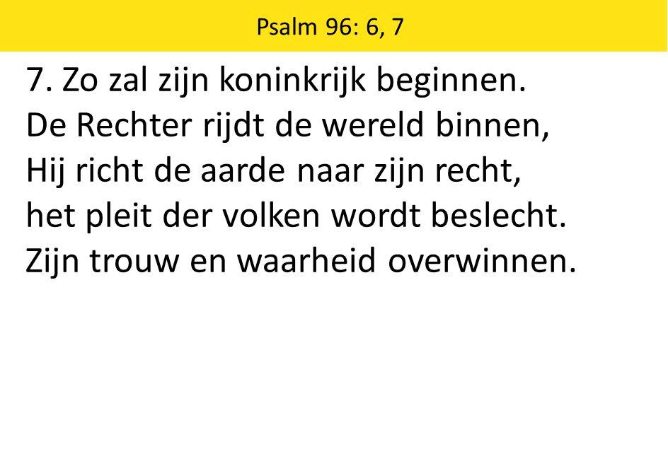 Zingende Gezegend 185 Psalm 96: 6, 7 7. Zo zal zijn koninkrijk beginnen. De Rechter rijdt de wereld binnen, Hij richt de aarde naar zijn recht, het pl
