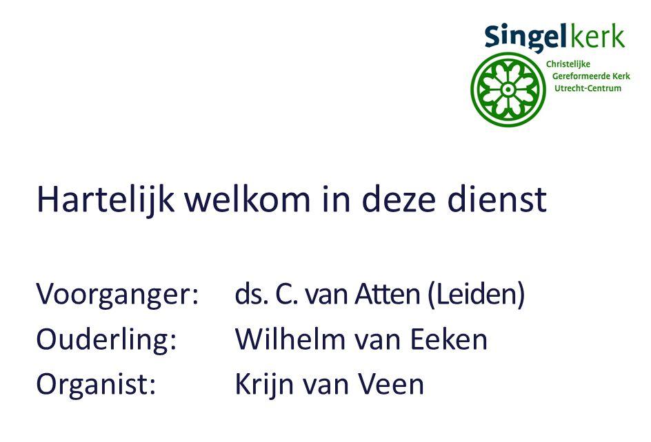 Hartelijk welkom in deze dienst Voorganger:ds. C. van Atten (Leiden) Ouderling:Wilhelm van Eeken Organist:Krijn van Veen