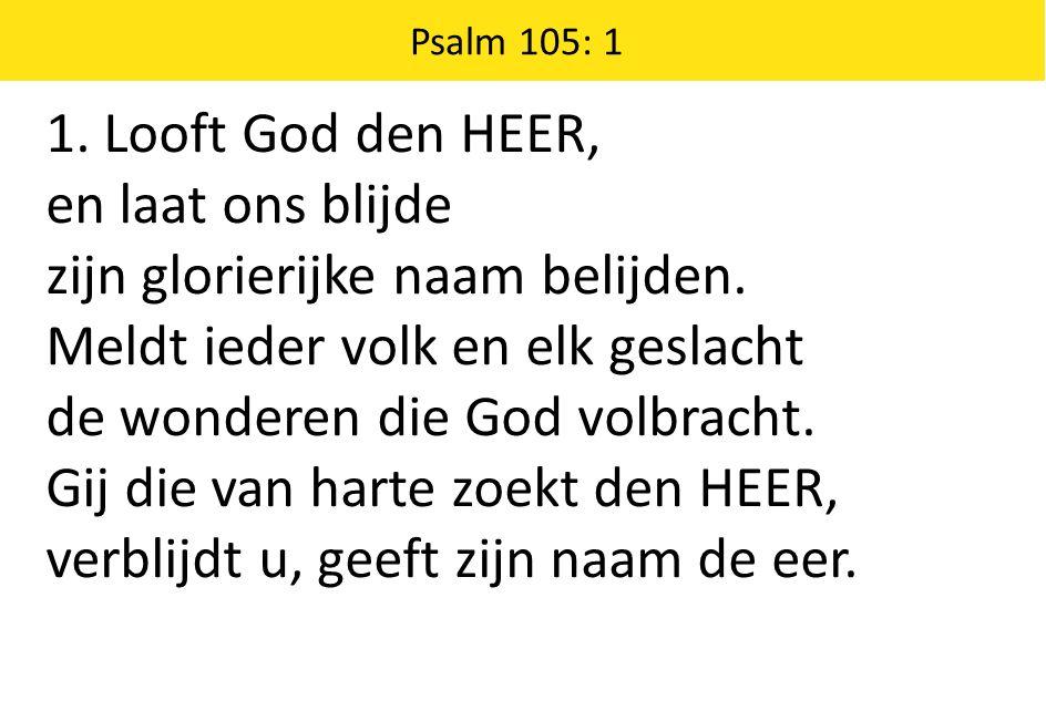 1. Looft God den HEER, en laat ons blijde zijn glorierijke naam belijden. Meldt ieder volk en elk geslacht de wonderen die God volbracht. Gij die van