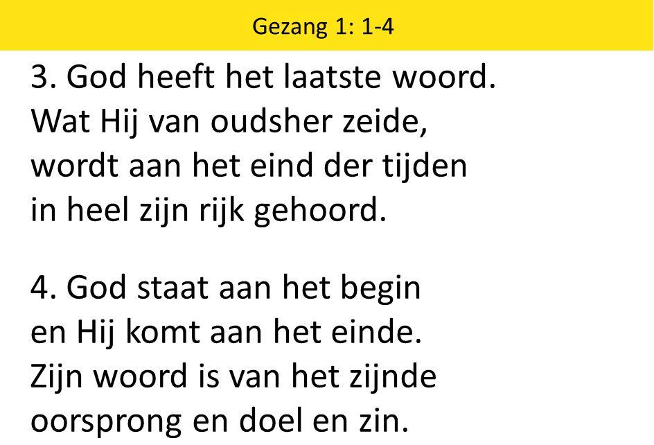 Zingende Gezegend 185 Gezang 1: 1-4 3. God heeft het laatste woord. Wat Hij van oudsher zeide, wordt aan het eind der tijden in heel zijn rijk gehoord