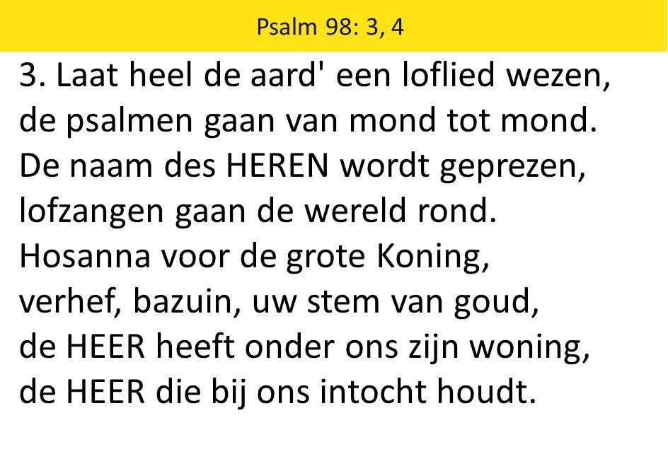 3. Laat heel de aard' een loflied wezen, de psalmen gaan van mond tot mond. De naam des HEREN wordt geprezen, lofzangen gaan de wereld rond. Hosanna v