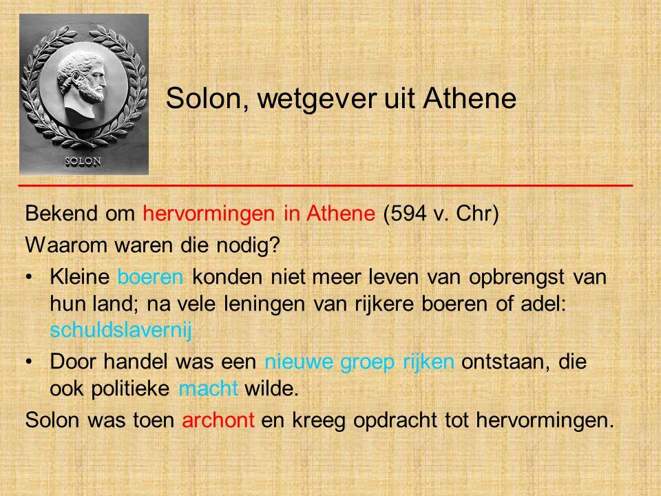 Solon, wetgever uit Athene Bekend om hervormingen in Athene (594 v. Chr) Waarom waren die nodig? Kleine boeren konden niet meer leven van opbrengst va
