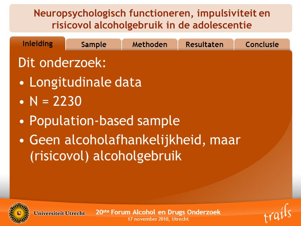 Neuropsychologisch functioneren, impulsiviteit en risicovol alcoholgebruik in de adolescentie 20 ste Forum Alcohol en Drugs Onderzoek 17 november 2010, Utrecht OutlineSampleMethodenResultatenConclusie Inleiding Dit onderzoek: Longitudinale data N = 2230 Population-based sample Geen alcoholafhankelijkheid, maar (risicovol) alcoholgebruik