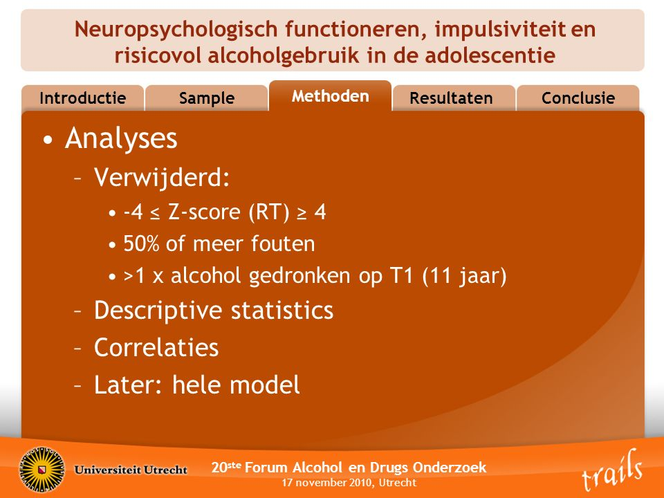 Neuropsychologisch functioneren, impulsiviteit en risicovol alcoholgebruik in de adolescentie 20 ste Forum Alcohol en Drugs Onderzoek 17 november 2010, Utrecht MethodsResultatenConclusie Methoden Sample Introductie Analyses –Verwijderd: -4 ≤ Z-score (RT) ≥ 4 50% of meer fouten >1 x alcohol gedronken op T1 (11 jaar) –Descriptive statistics –Correlaties –Later: hele model