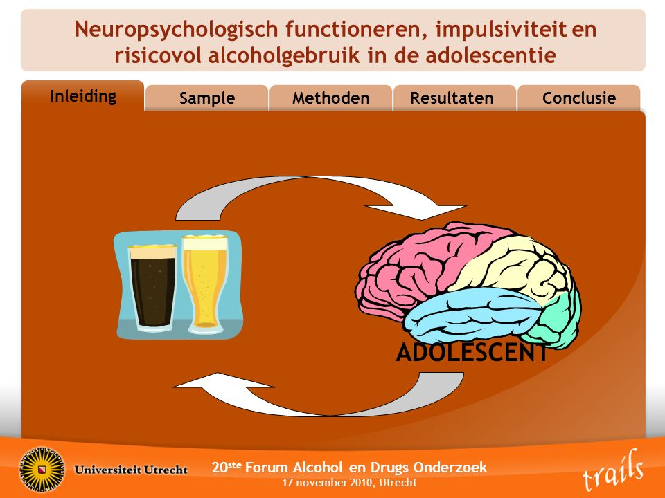 Neuropsychologisch functioneren, impulsiviteit en risicovol alcoholgebruik in de adolescentie 20 ste Forum Alcohol en Drugs Onderzoek 17 november 2010, Utrecht OutlineSampleMethodenResultatenConclusie Inleiding ADOLESCENT