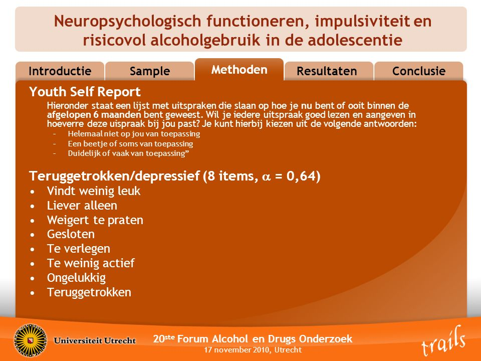 Neuropsychologisch functioneren, impulsiviteit en risicovol alcoholgebruik in de adolescentie 20 ste Forum Alcohol en Drugs Onderzoek 17 november 2010, Utrecht MethodsResultatenConclusie Methoden Sample Introductie Youth Self Report Hieronder staat een lijst met uitspraken die slaan op hoe je nu bent of ooit binnen de afgelopen 6 maanden bent geweest.