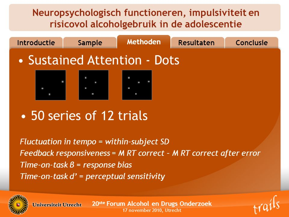 Neuropsychologisch functioneren, impulsiviteit en risicovol alcoholgebruik in de adolescentie 20 ste Forum Alcohol en Drugs Onderzoek 17 november 2010, Utrecht MethodsResultatenConclusie Methoden Sample Introductie Sustained Attention - Dots 50 series of 12 trials Fluctuation in tempo = within-subject SD Feedback responsiveness = M RT correct – M RT correct after error Time-on-task β = response bias Time-on-task d' = perceptual sensitivity