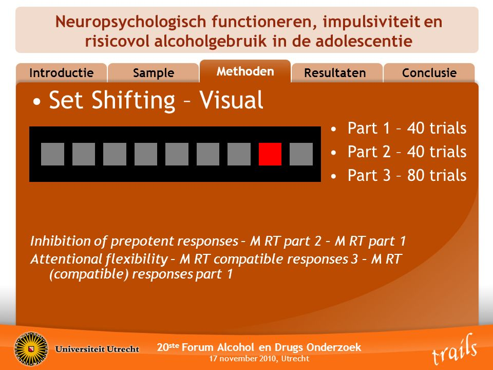 Neuropsychologisch functioneren, impulsiviteit en risicovol alcoholgebruik in de adolescentie 20 ste Forum Alcohol en Drugs Onderzoek 17 november 2010, Utrecht MethodsResultatenConclusie Methoden Sample Introductie Set Shifting – Visual Part 1 – 40 trials Part 2 – 40 trials Part 3 – 80 trials Inhibition of prepotent responses – M RT part 2 – M RT part 1 Attentional flexibility – M RT compatible responses 3 – M RT (compatible) responses part 1