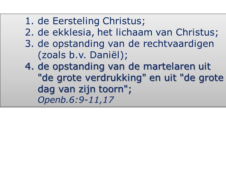 1.de Eersteling Christus; 2.de ekklesia, het lichaam van Christus; 3.de opstanding van de rechtvaardigen (zoals b.v. Daniël); 4.de opstanding van de m