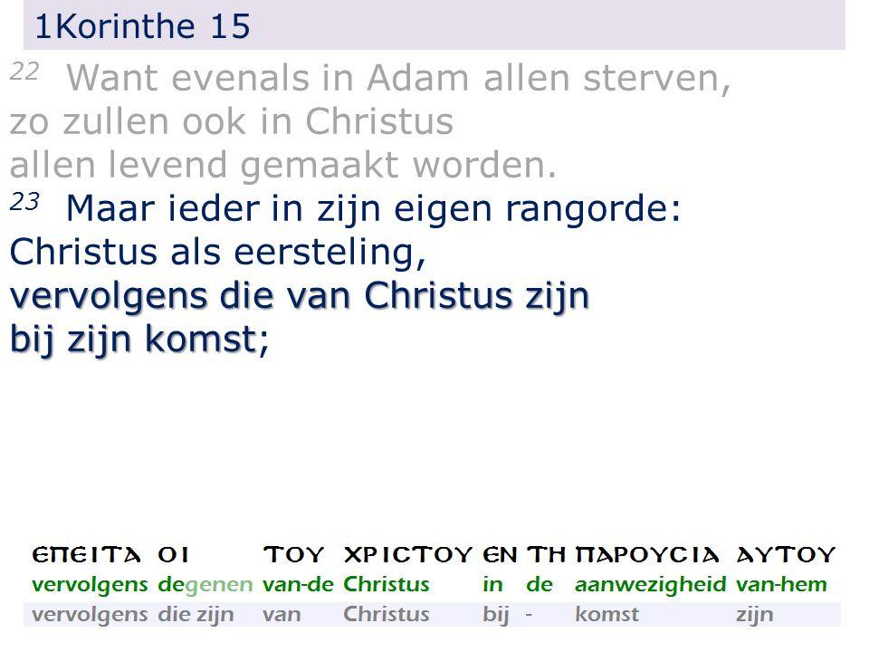 1Korinthe 15 22 Want evenals in Adam allen sterven, zo zullen ook in Christus allen levend gemaakt worden. 23 Maar ieder in zijn eigen rangorde: Chris