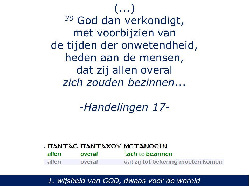 (...) 30 God dan verkondigt, met voorbijzien van de tijden der onwetendheid, heden aan de mensen, dat zij allen overal zich zouden bezinnen... -Handel