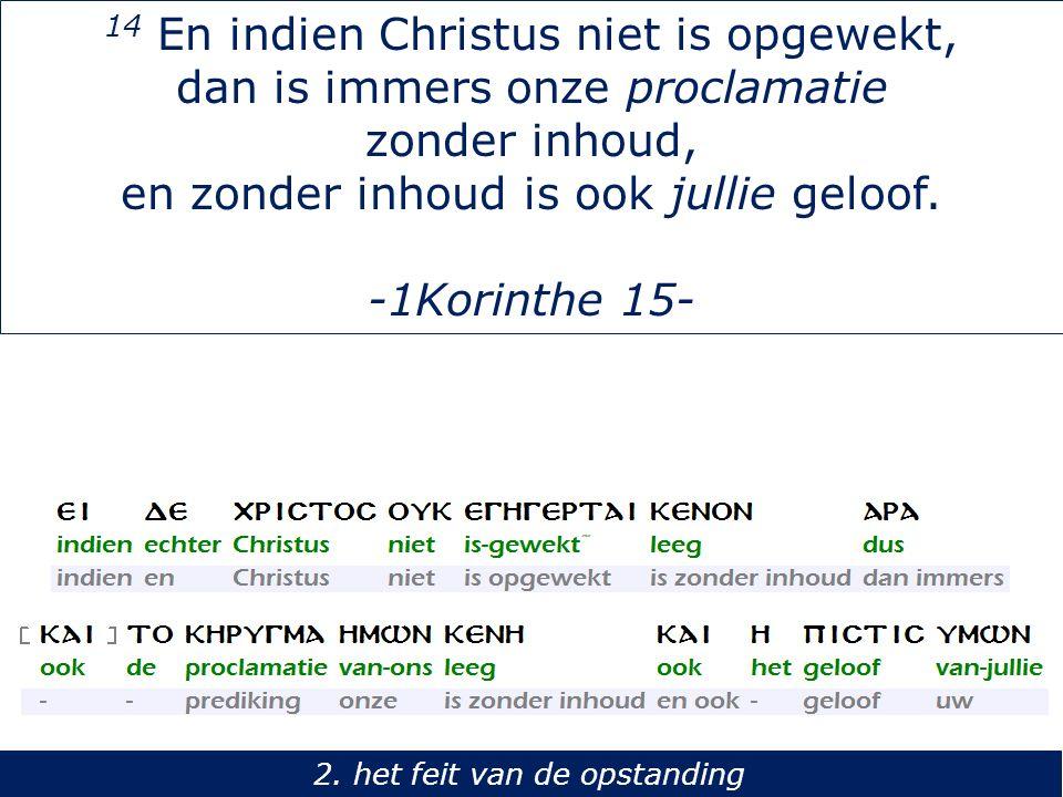 14 En indien Christus niet is opgewekt, dan is immers onze proclamatie zonder inhoud, en zonder inhoud is ook jullie geloof. -1Korinthe 15- 2. het fei