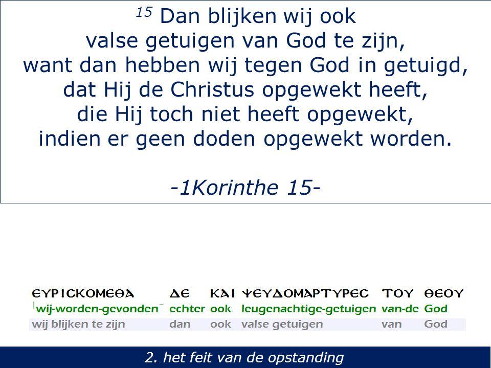 15 Dan blijken wij ook valse getuigen van God te zijn, want dan hebben wij tegen God in getuigd, dat Hij de Christus opgewekt heeft, die Hij toch niet