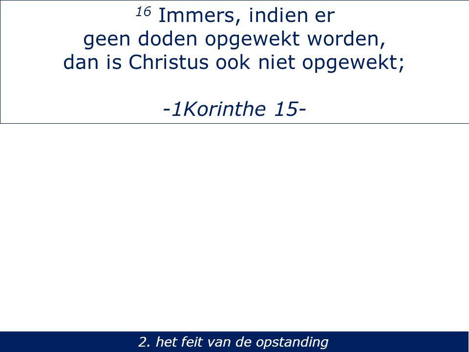 16 Immers, indien er geen doden opgewekt worden, dan is Christus ook niet opgewekt; -1Korinthe 15- 2. het feit van de opstanding