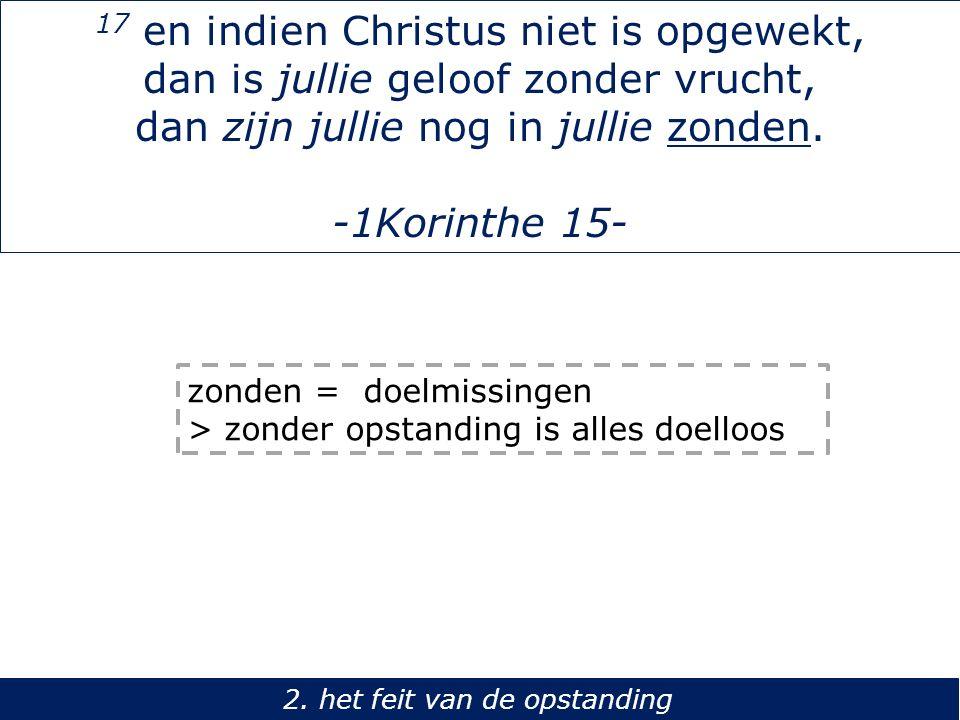 17 en indien Christus niet is opgewekt, dan is jullie geloof zonder vrucht, dan zijn jullie nog in jullie zonden. -1Korinthe 15- 2. het feit van de op