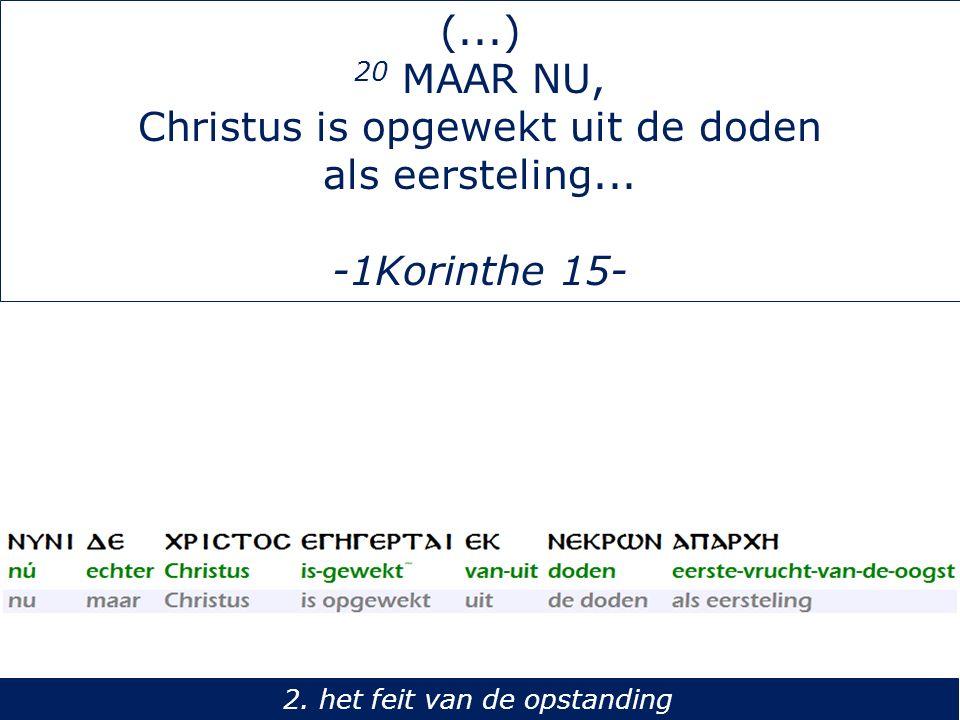 (...) 20 MAAR NU, Christus is opgewekt uit de doden als eersteling... -1Korinthe 15- 2. het feit van de opstanding