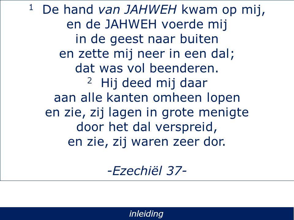 1 De hand van JAHWEH kwam op mij, en de JAHWEH voerde mij in de geest naar buiten en zette mij neer in een dal; dat was vol beenderen. 2 Hij deed mij