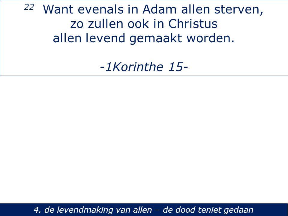 22 Want evenals in Adam allen sterven, zo zullen ook in Christus allen levend gemaakt worden. -1Korinthe 15- 4. de levendmaking van allen – de dood te