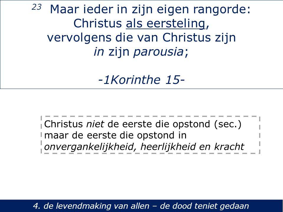 23 Maar ieder in zijn eigen rangorde: Christus als eersteling, vervolgens die van Christus zijn in zijn parousia; -1Korinthe 15- 4. de levendmaking va
