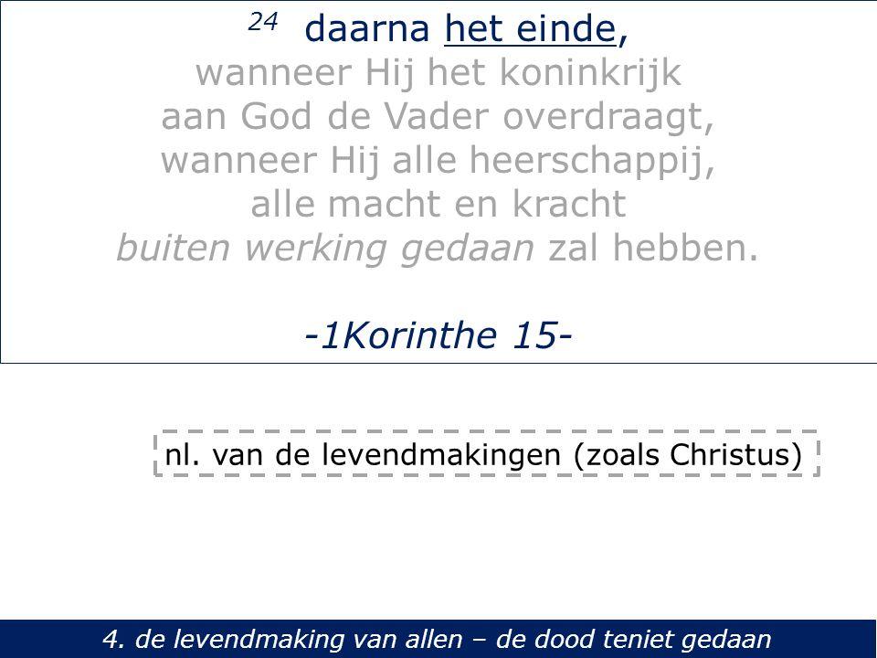 24 daarna het einde, wanneer Hij het koninkrijk aan God de Vader overdraagt, wanneer Hij alle heerschappij, alle macht en kracht buiten werking gedaan