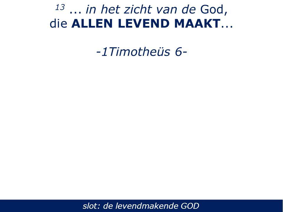13... in het zicht van de God, die ALLEN LEVEND MAAKT... -1Timotheüs 6- slot: de levendmakende GOD
