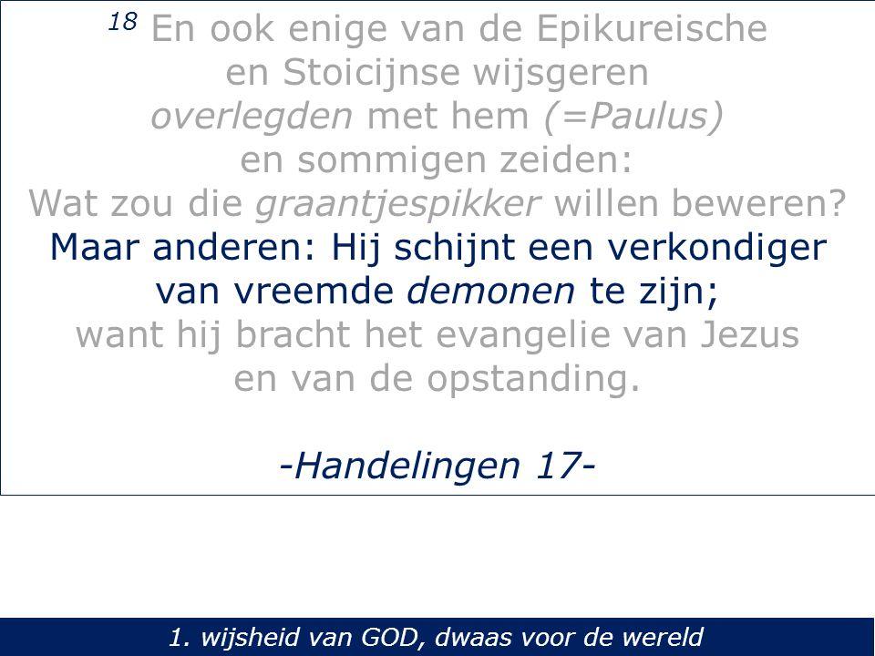 18 En ook enige van de Epikureische en Stoicijnse wijsgeren overlegden met hem (=Paulus) en sommigen zeiden: Wat zou die graantjespikker willen beweren.