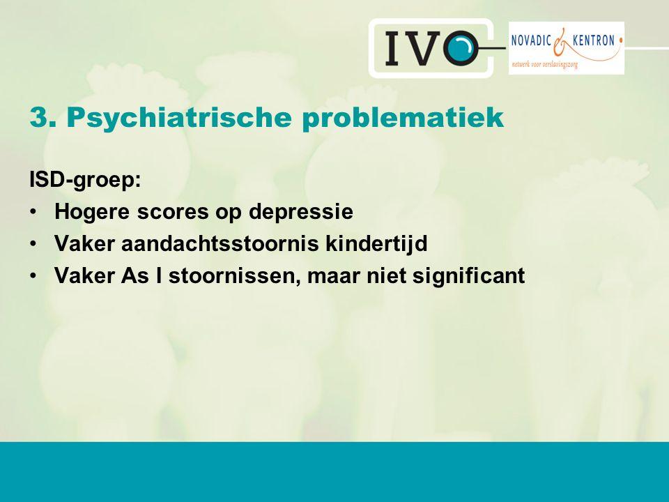 3. Psychiatrische problematiek ISD-groep: Hogere scores op depressie Vaker aandachtsstoornis kindertijd Vaker As I stoornissen, maar niet significant