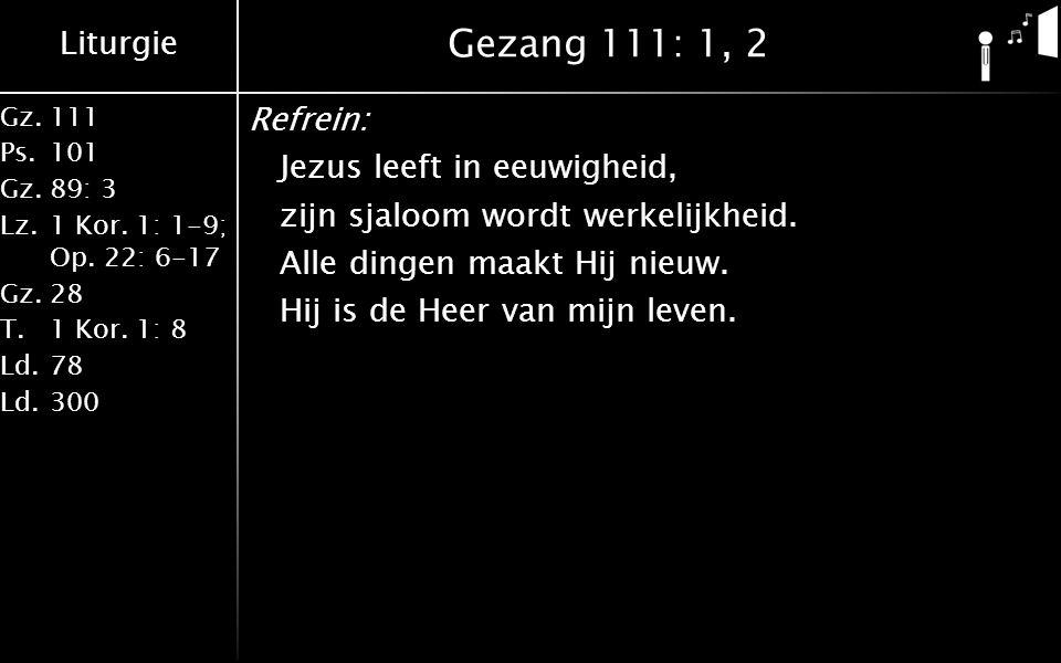 Liturgie Gz.111 Ps.101 Gz.89: 3 Lz.1 Kor. 1: 1-9; Op. 22: 6-17 Gz.28 T.1 Kor. 1: 8 Ld.78 Ld.300 Gezang 111: 1, 2 Refrein: Jezus leeft in eeuwigheid, z