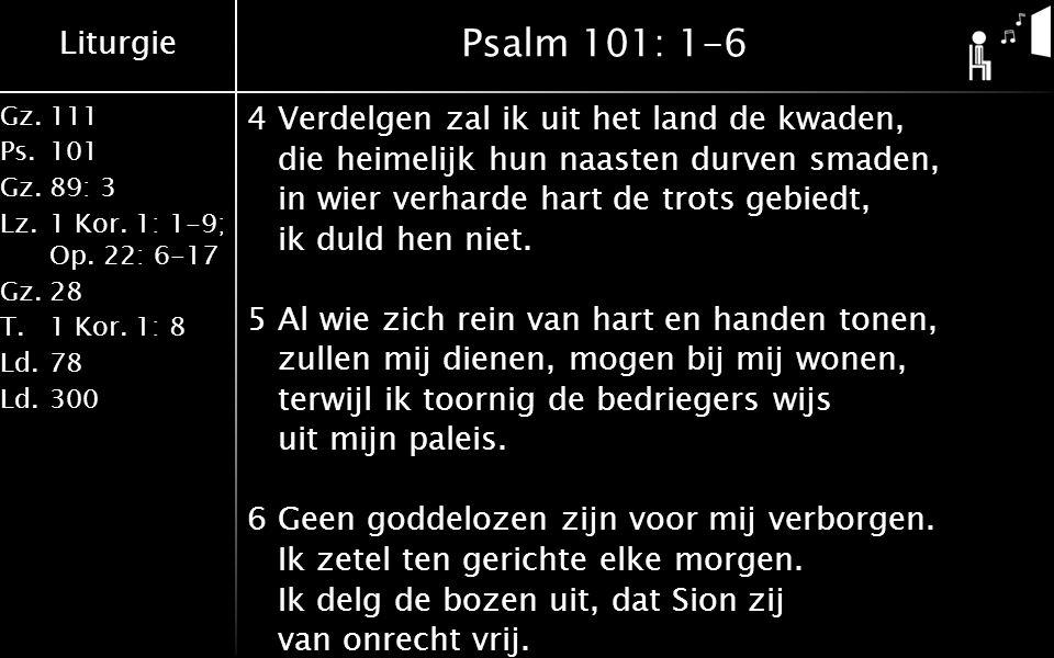 Liturgie Gz.111 Ps.101 Gz.89: 3 Lz.1 Kor. 1: 1-9; Op. 22: 6-17 Gz.28 T.1 Kor. 1: 8 Ld.78 Ld.300 Psalm 101: 1-6 4Verdelgen zal ik uit het land de kwade