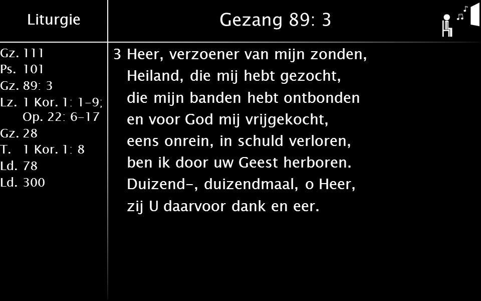 Liturgie Gz.111 Ps.101 Gz.89: 3 Lz.1 Kor. 1: 1-9; Op. 22: 6-17 Gz.28 T.1 Kor. 1: 8 Ld.78 Ld.300 Gezang 89: 3 3Heer, verzoener van mijn zonden, Heiland