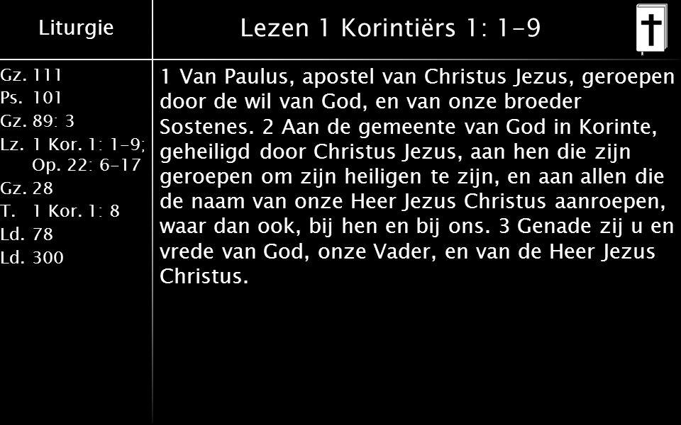 Liturgie Gz.111 Ps.101 Gz.89: 3 Lz.1 Kor. 1: 1-9; Op. 22: 6-17 Gz.28 T.1 Kor. 1: 8 Ld.78 Ld.300 Lezen 1 Korintiërs 1: 1-9 1 Van Paulus, apostel van Ch