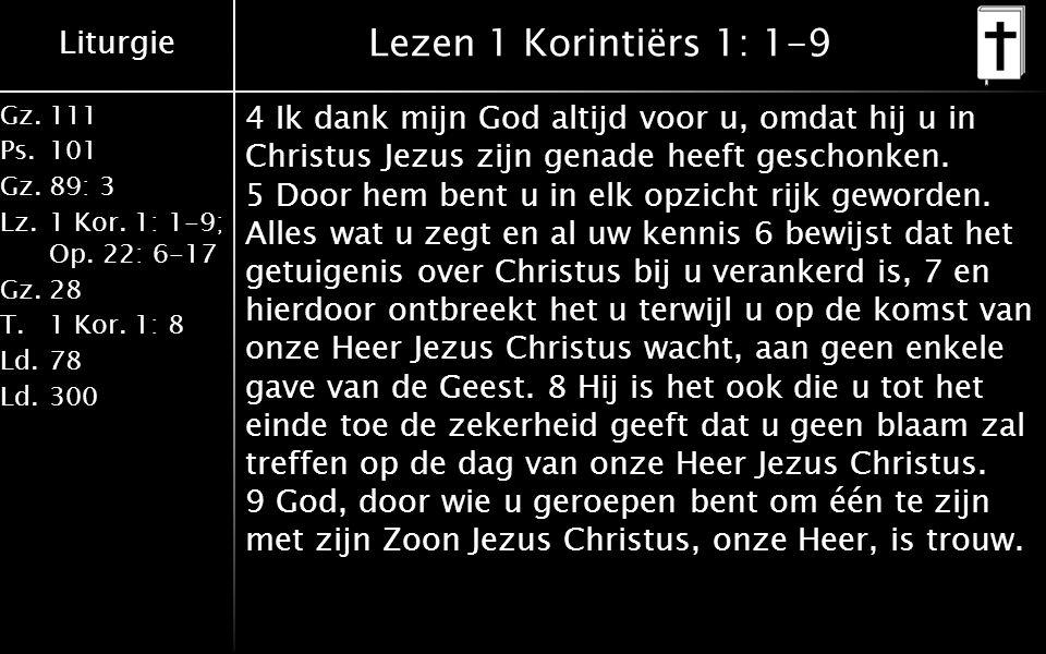 Liturgie Gz.111 Ps.101 Gz.89: 3 Lz.1 Kor. 1: 1-9; Op. 22: 6-17 Gz.28 T.1 Kor. 1: 8 Ld.78 Ld.300 Lezen 1 Korintiërs 1: 1-9 4 Ik dank mijn God altijd vo